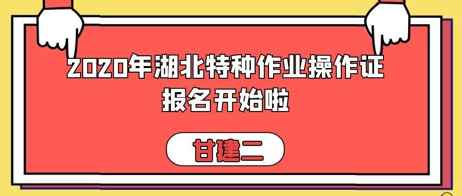 2020年湖北省特种作业操作证:建设厅、安监局(应急管理局)报名时间,考试时间,报考流程详细介绍,不得不看的好文章